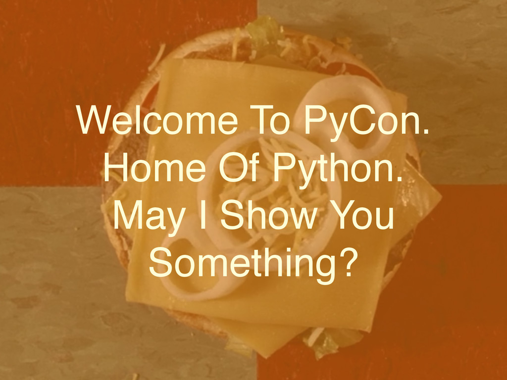 Welcome To PyCon.! Home Of Python. ! May I Show...