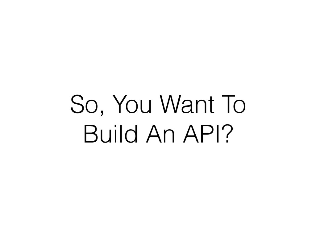 So, You Want To Build An API?