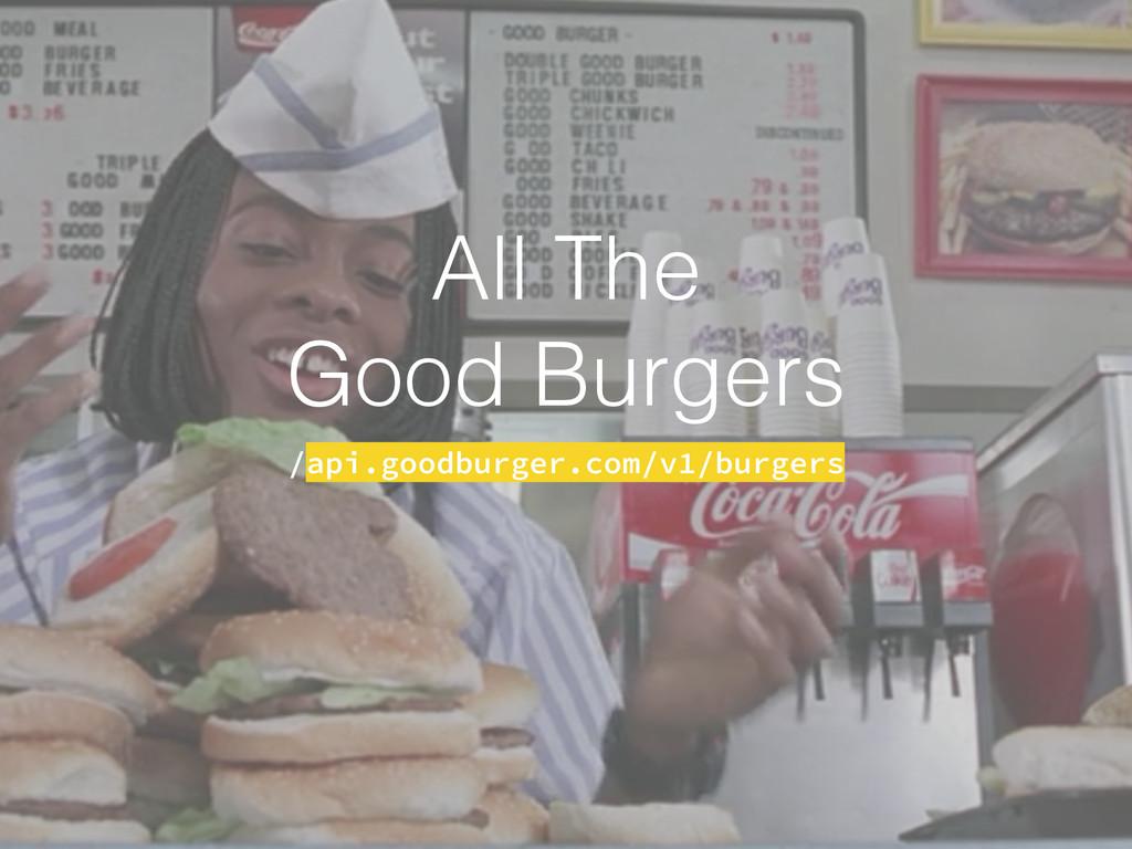 All The Good Burgers /api.goodburger.com/v1/bur...