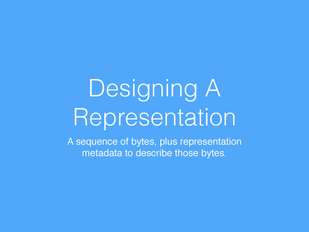 Designing A Representation A sequence of bytes,...