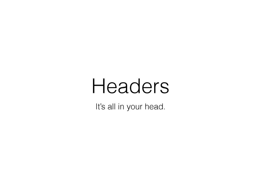 Headers It's all in your head.