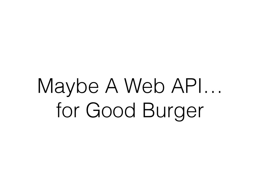 Maybe A Web API…  for Good Burger