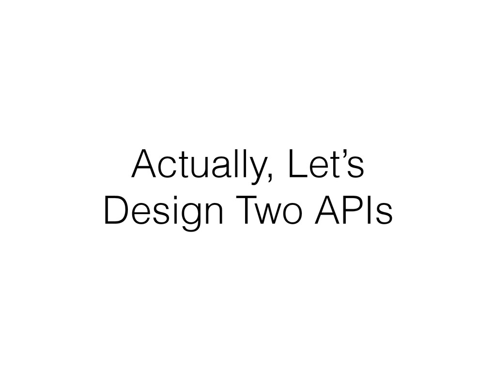 Actually, Let's Design Two APIs