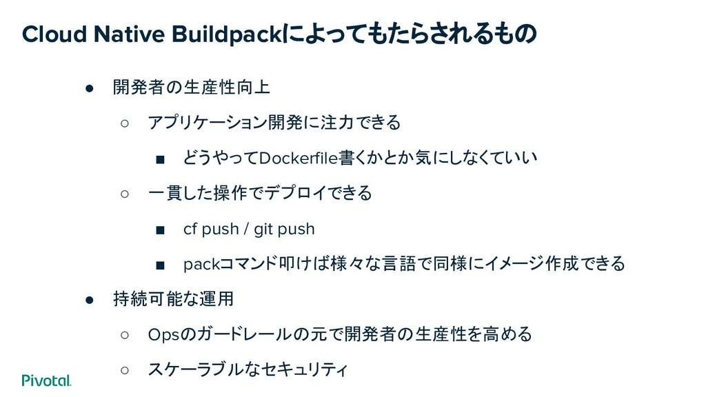 Cloud Native Buildpackによってもたらされるもの ● 開発者の生産性向上 ...