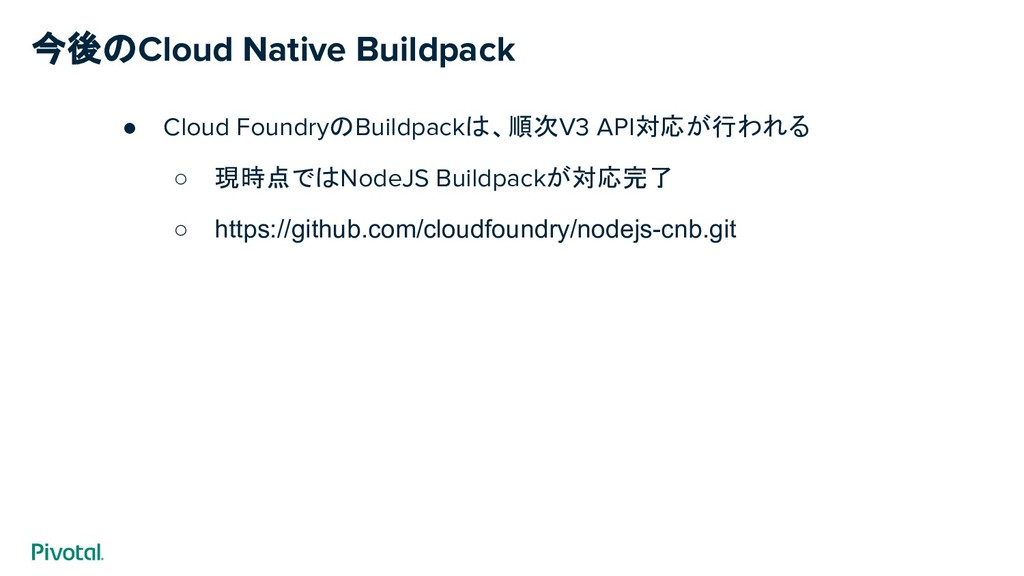 今後のCloud Native Buildpack ● Cloud FoundryのBuild...