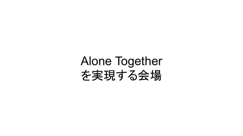 Alone Together を実現する会場
