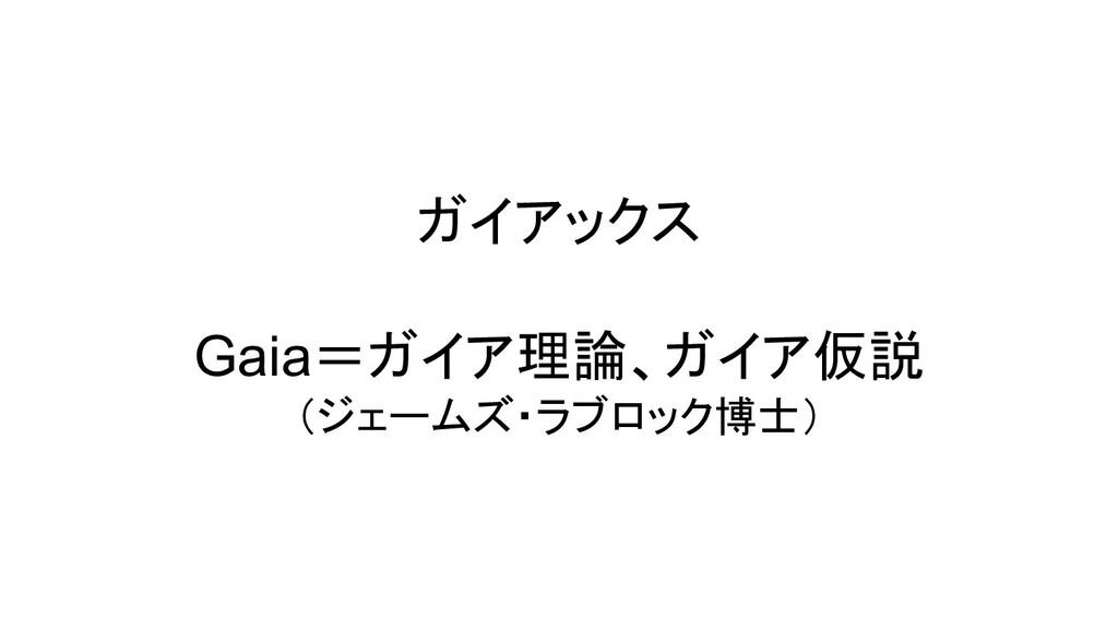 ガイアックス Gaia=ガイア理論、ガイア仮説 (ジェームズ・ラブロック博士)