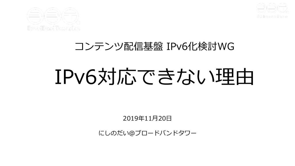 コンテンツ配信基盤 IPv6化検討WG IPv6対応できない理由 2019年11⽉20⽇ にし...