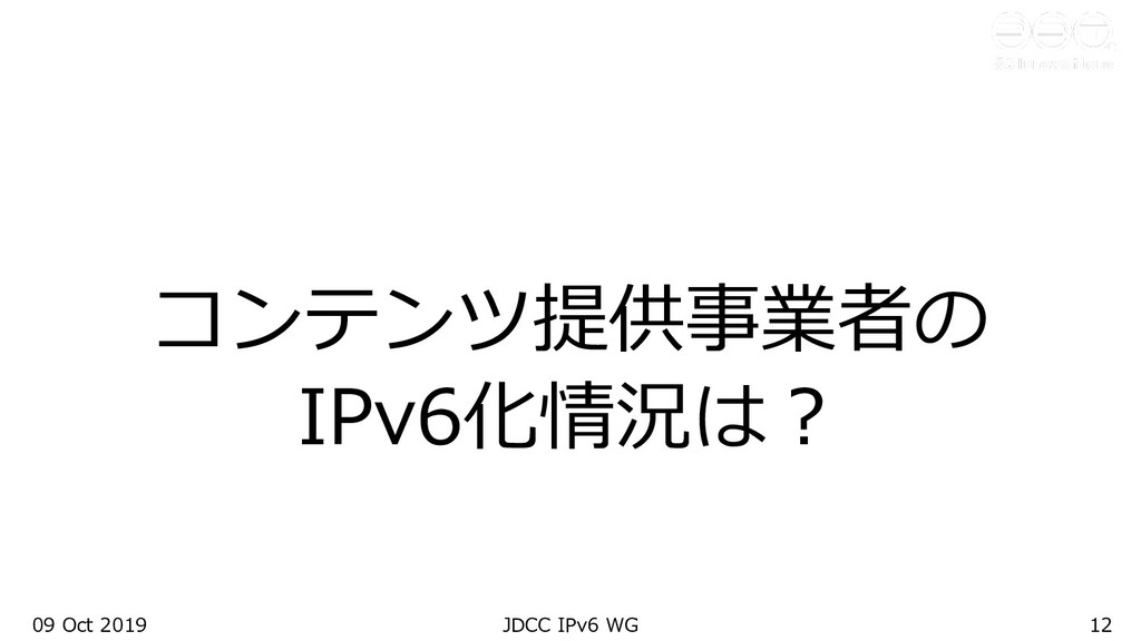 09 Oct 2019 JDCC IPv6 WG 12 コンテンツ提供事業者の IPv6化情況...