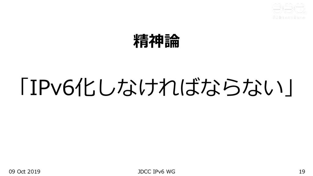 09 Oct 2019 JDCC IPv6 WG 19 精神論 「IPv6化しなければならない」