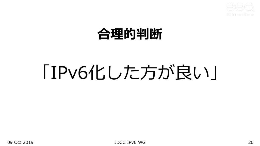 09 Oct 2019 JDCC IPv6 WG 20 合理的判断 「IPv6化した⽅が良い」