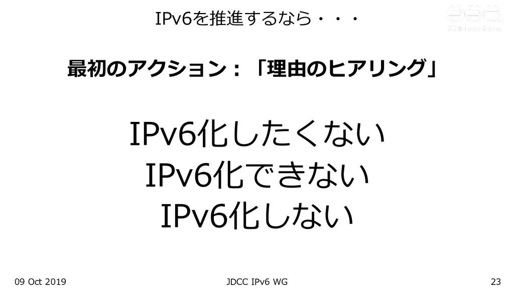 09 Oct 2019 JDCC IPv6 WG 23 最初のアクション︓「理由のヒアリング」...