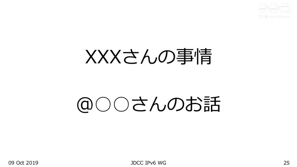 09 Oct 2019 JDCC IPv6 WG 25 XXXさんの事情 @○○さんのお話