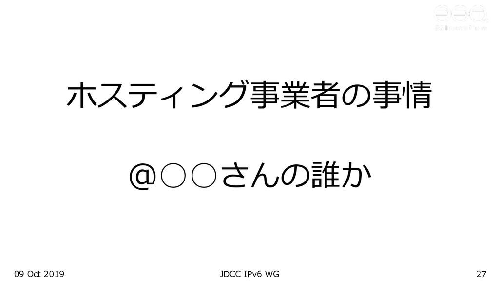 09 Oct 2019 JDCC IPv6 WG 27 ホスティング事業者の事情 @○○さんの...