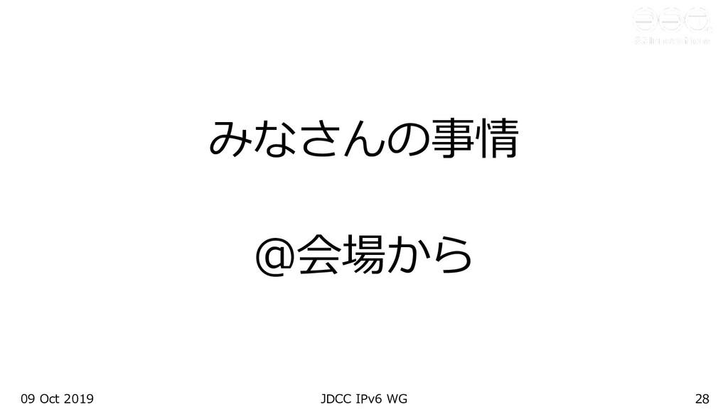 09 Oct 2019 JDCC IPv6 WG 28 みなさんの事情 @会場から
