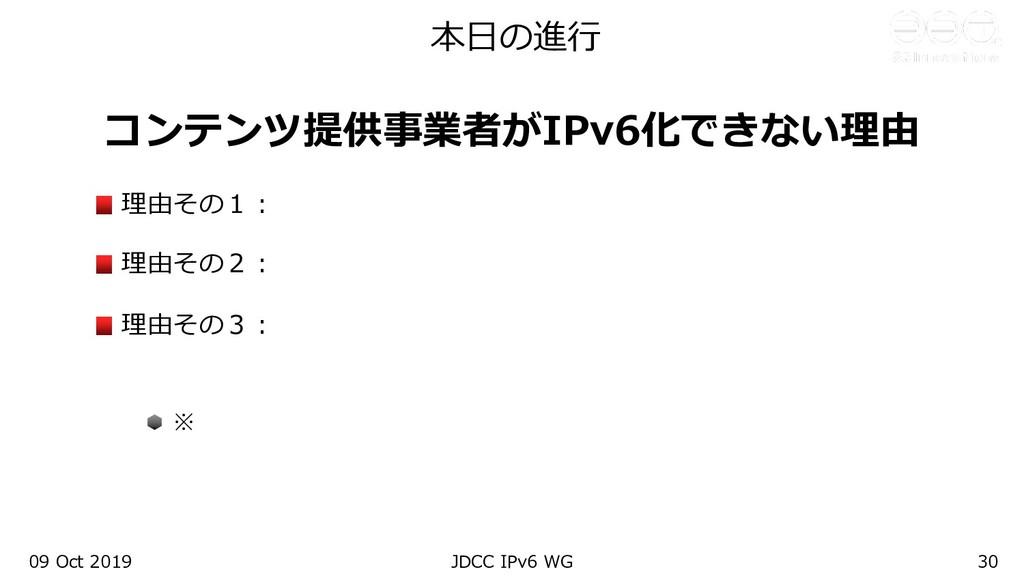 本⽇の進⾏ コンテンツ提供事業者がIPv6化できない理由 理由その1︓ 理由その2︓ 理由その...