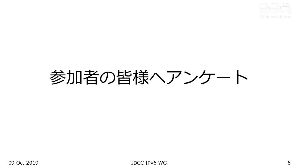 参加者の皆様へアンケート 09 Oct 2019 JDCC IPv6 WG 6