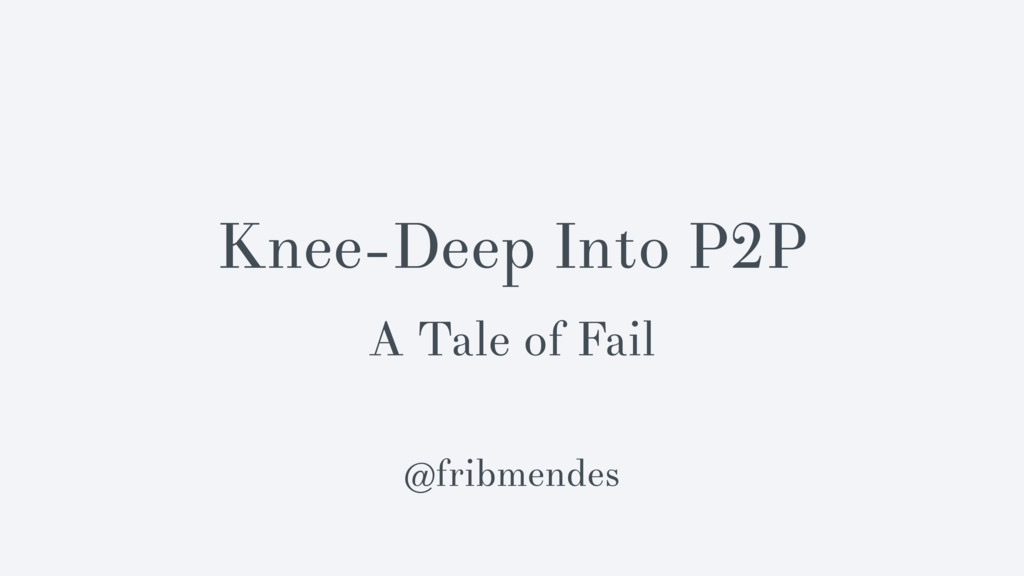 Knee-Deep Into P2P A Tale of Fail @fribmendes