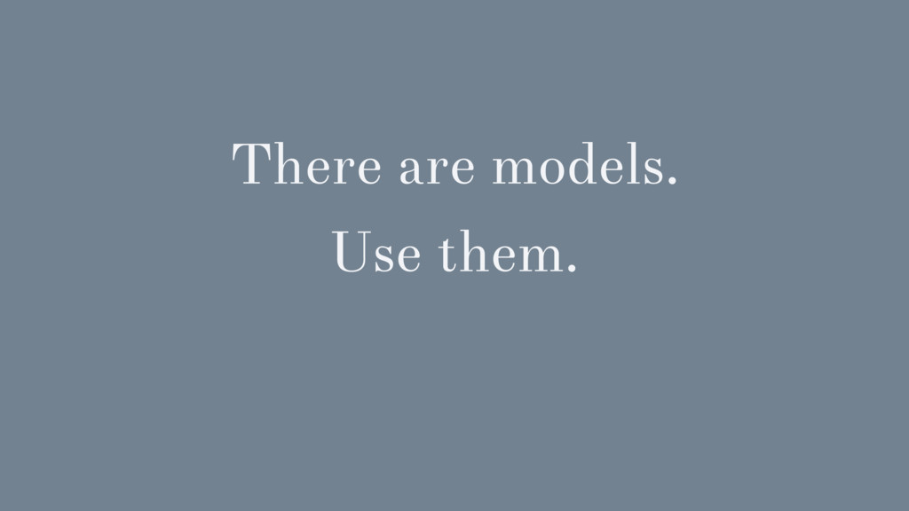 There are models. Use them.