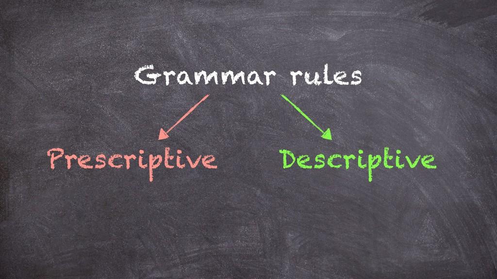 Grammar rules Prescriptive Descriptive