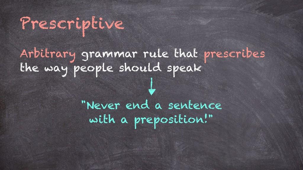 Prescriptive Arbitrary grammar rule that prescr...