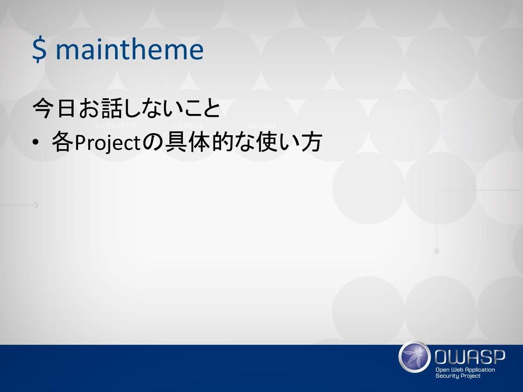 $ maintheme 今日お話しないこと • 各Projectの具体的な使い方