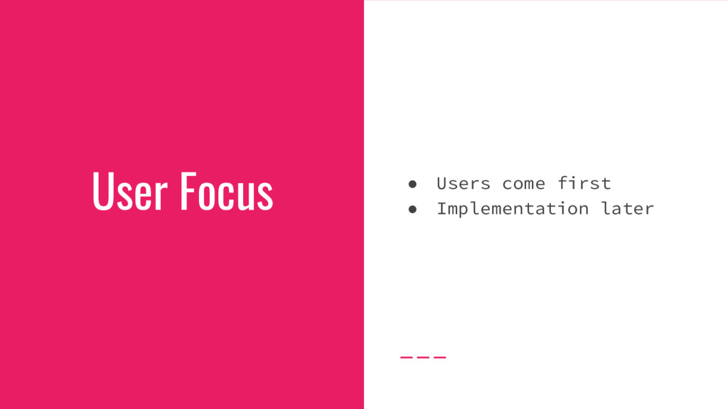 User Focus ● Users come first ● Implementation ...