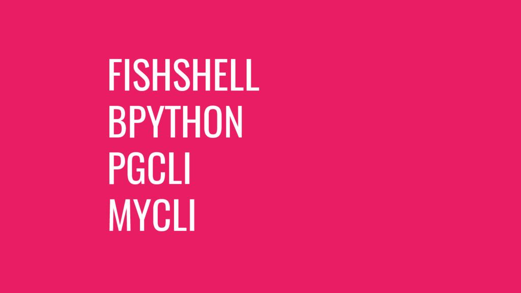 FISHSHELL BPYTHON PGCLI MYCLI