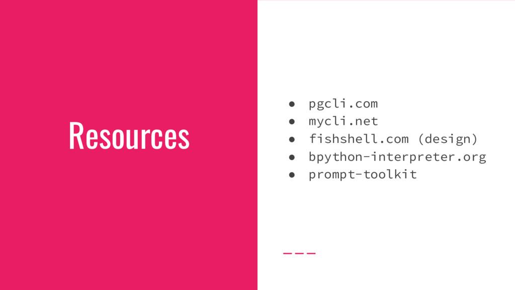 Resources ● pgcli.com ● mycli.net ● fishshell.c...