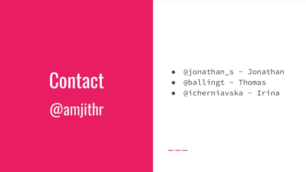 Contact @amjithr ● @jonathan_s - Jonathan ● @ba...