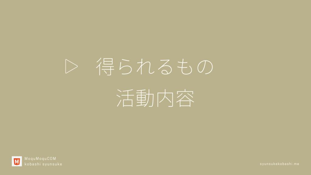 得られるもの 活動内容 MoquMoquCOM kobashi syunsuke syuns...