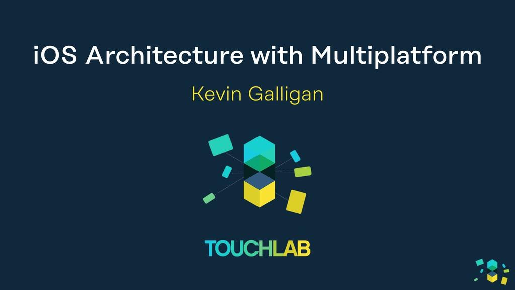 iOS Architecture with Multiplatform Kevin Galli...