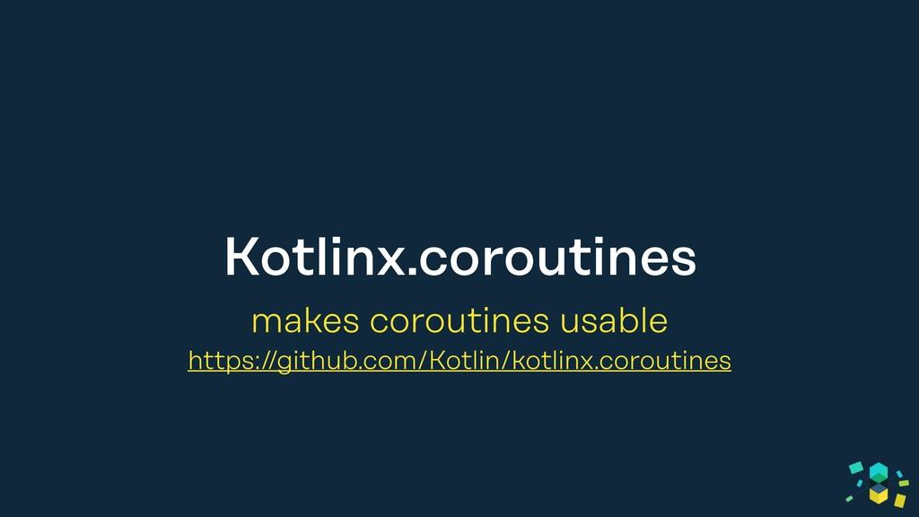Kotlinx.coroutines makes coroutines usable http...