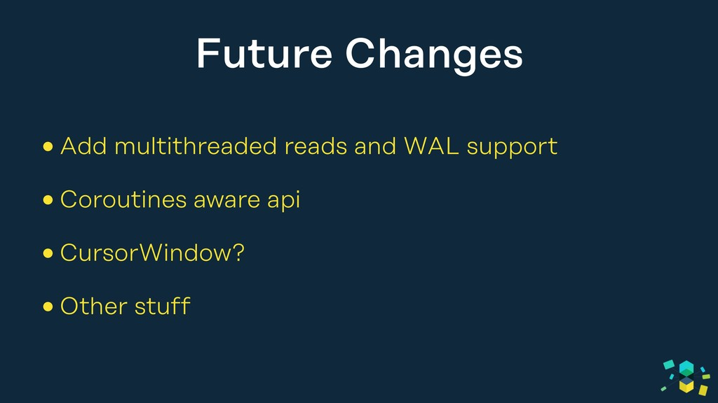 Future Changes •Add multithreaded reads and WAL...