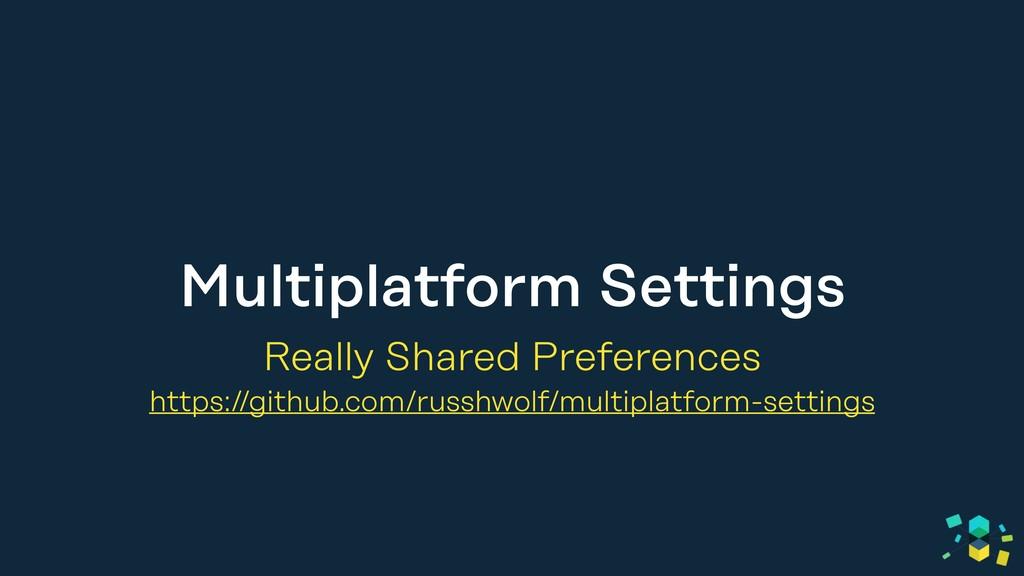 Multiplatform Settings Really Shared Preference...
