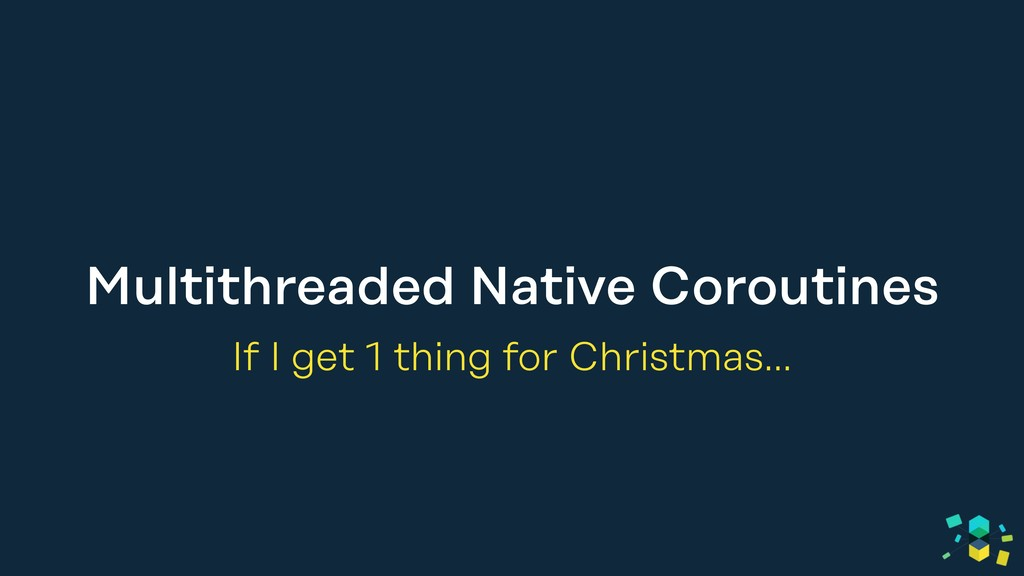 Multithreaded Native Coroutines If I get 1 thin...