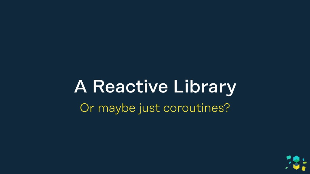 A Reactive Library Or maybe just coroutines?