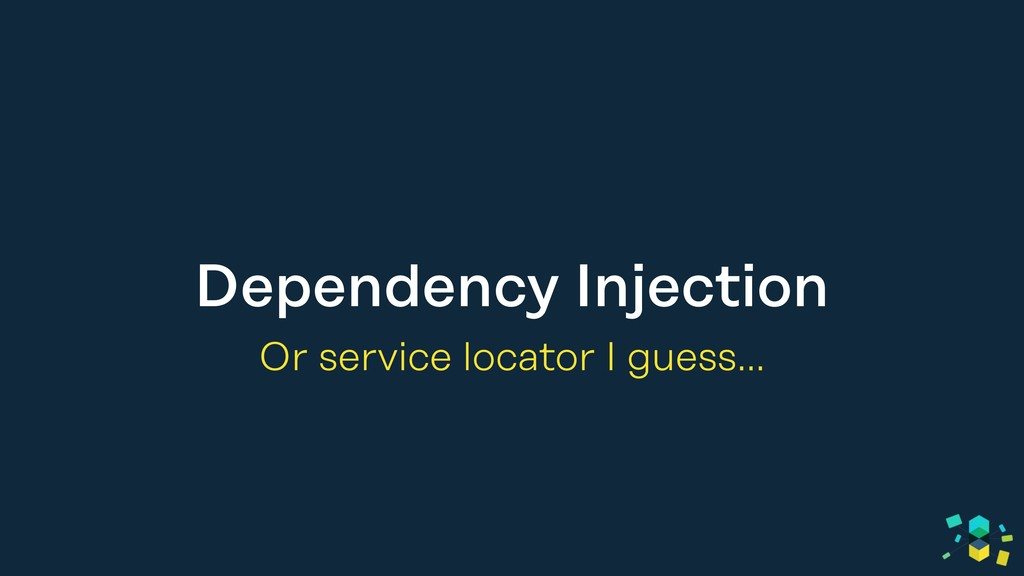 Dependency Injection Or service locator I guess…