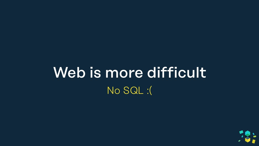 Web is more difficult No SQL :(