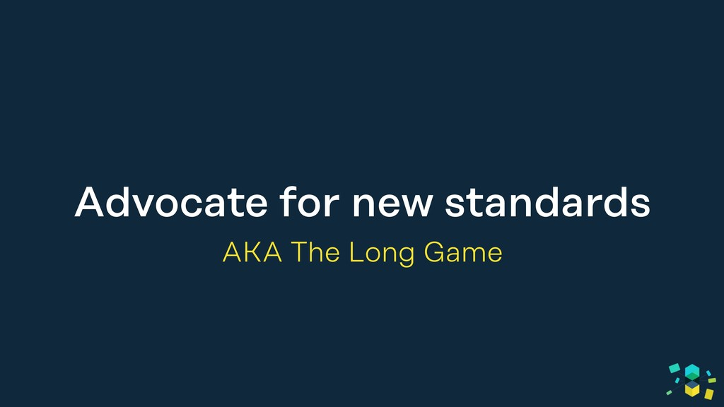 Advocate for new standards AKA The Long Game