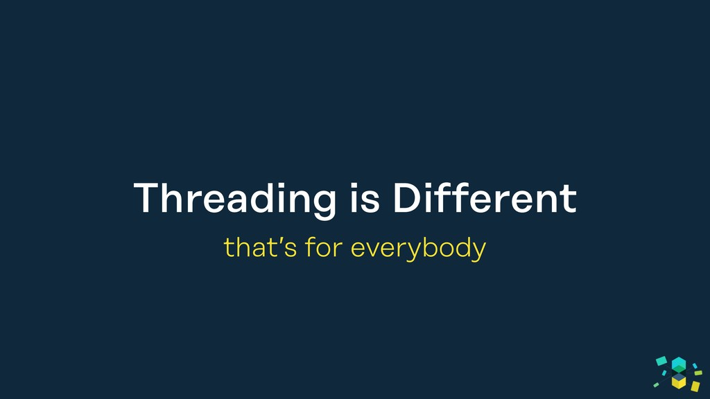 Threading is Different that's for everybody
