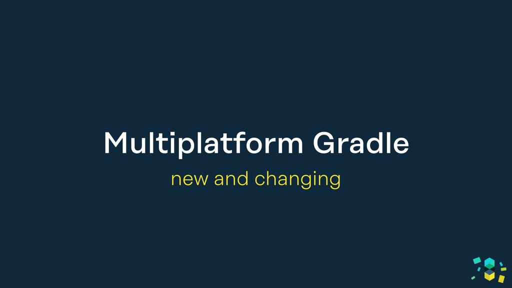 Multiplatform Gradle new and changing