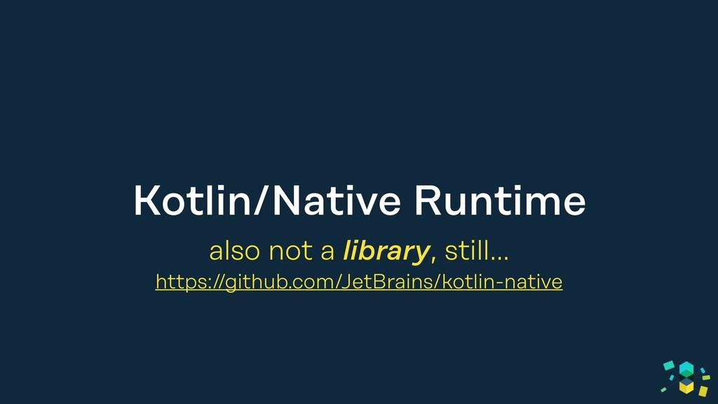 Kotlin/Native Runtime also not a library, still...
