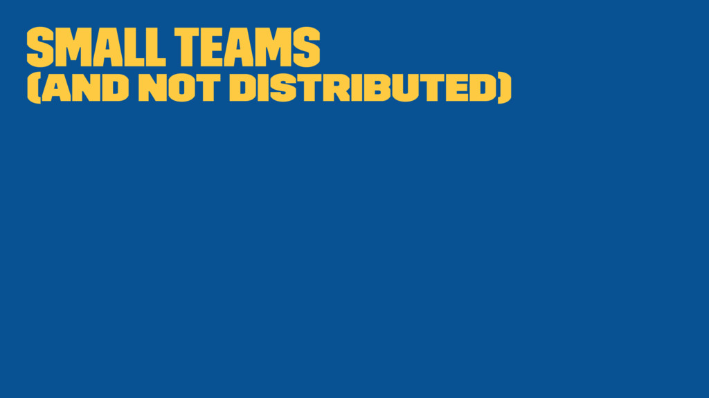 Small teams (and not distributed)