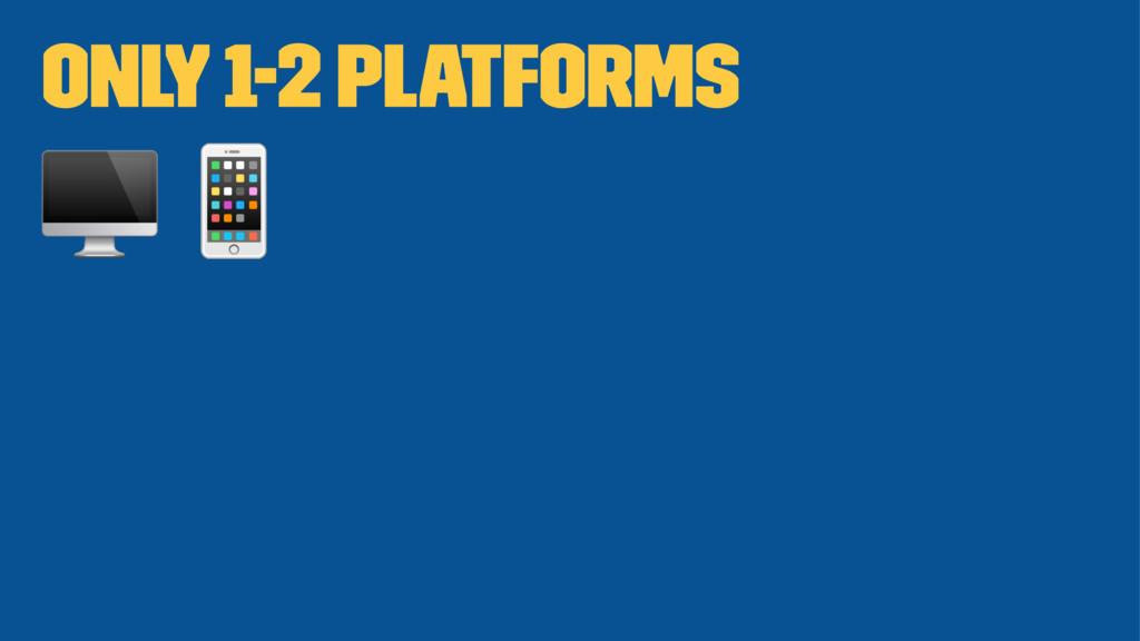 "Only 1-2 platforms ! """