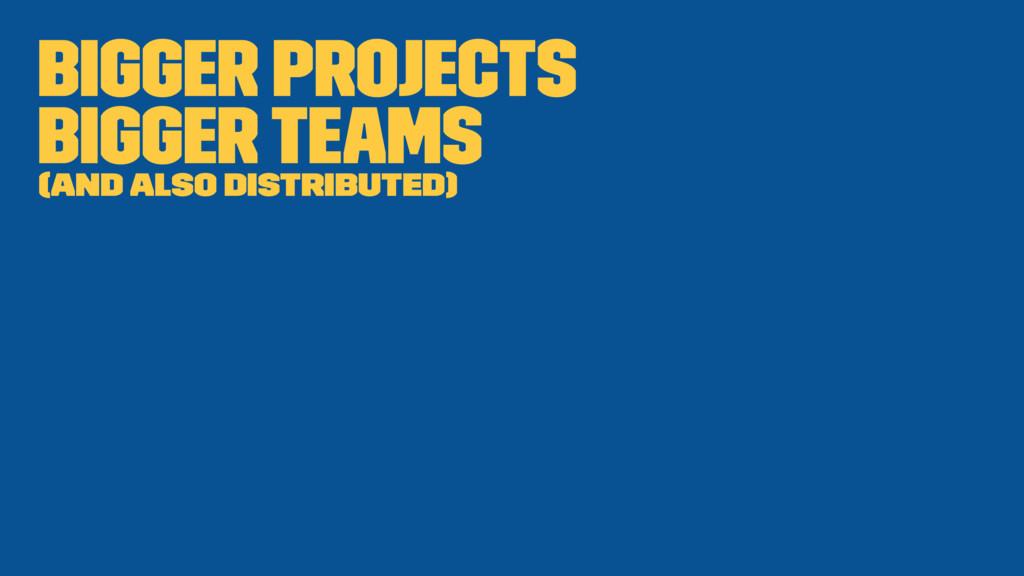 Bigger projects Bigger teams (and also distribu...