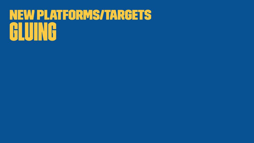 New platforms/targets Gluing
