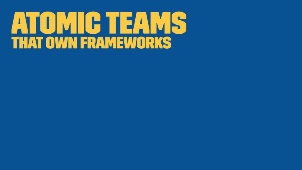 Atomic teams that own frameworks