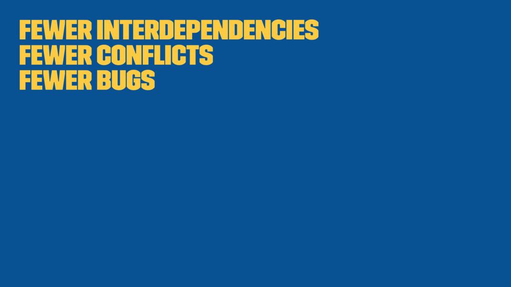 Fewer interdependencies Fewer conflicts Fewer bu...