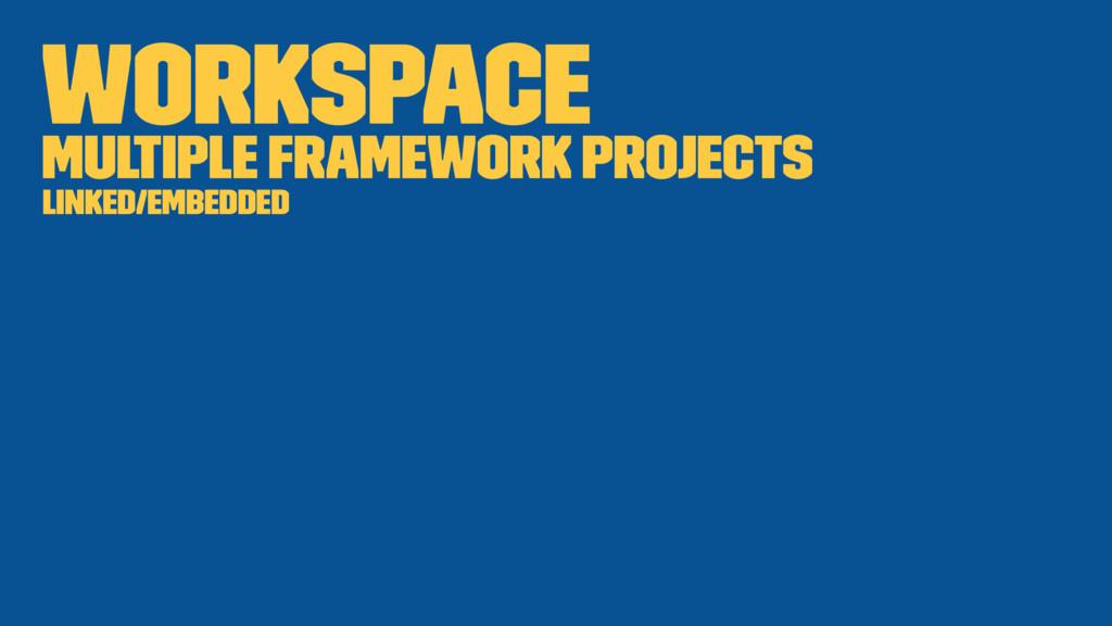 Workspace Multiple framework projects Linked/Em...